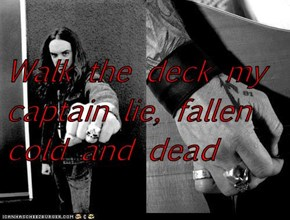 Walk the deck my captain lie, fallen cold and dead