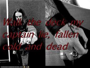 Walk the deck my captain lie, fallen cold and dead
