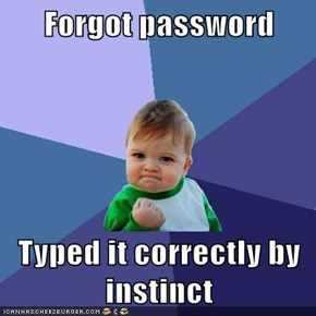 Forgot password  Typed it correctly by instinct