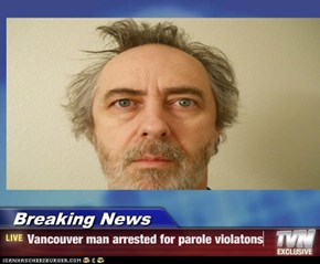 Breaking News - Vancouver man arrested for parole violatons