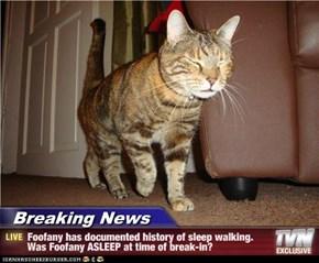 Breaking News - Foofany has documented history of sleep walking. Was Foofany ASLEEP at time of break-in?