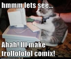 hmmm lets see...  Ahah! Ill make trollololol comix!