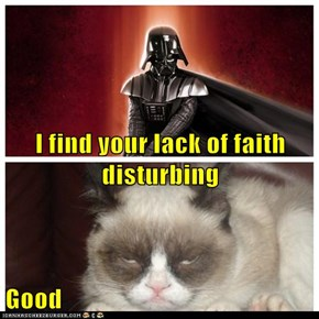 I find your lack of faith disturbing  Good