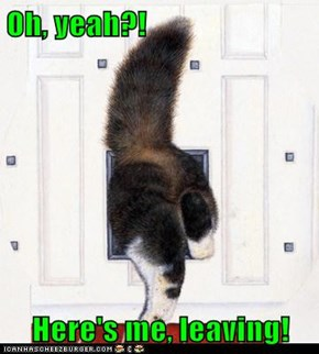 Oh, yeah?!  Here's me, leaving!