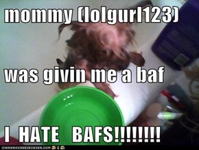 mommy (lolgurl123) was givin me a baf I  HATE   BAFS!!!!!!!!