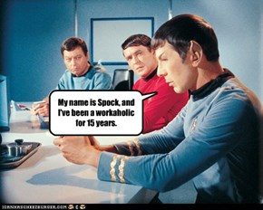 My name is Spock, and I've been a workaholic for 15 years.