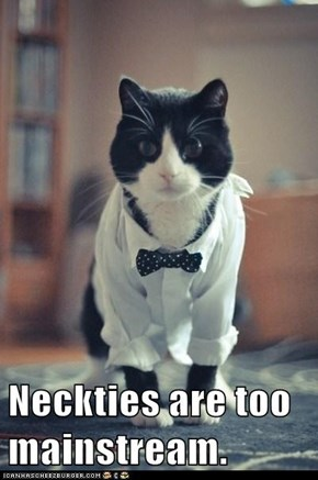 Neckties are too mainstream.