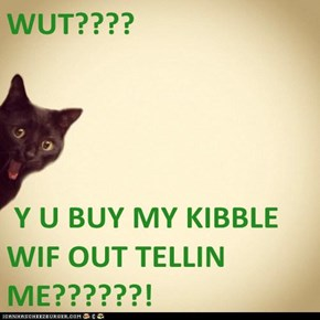 WUT????   Y U BUY MY KIBBLE WIF OUT TELLIN ME??????!