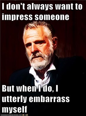 I don't always want to impress someone  But when I do, I utterly embarrass myself