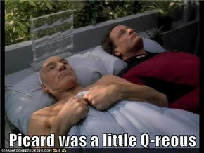Picard was a little Q-reous