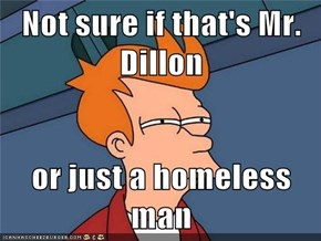 Not sure if that's Mr. Dillon  or just a homeless man