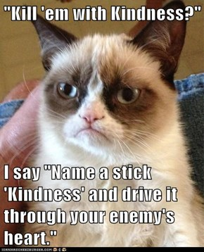 """""""Kill 'em with Kindness?""""  I say """"Name a stick 'Kindness' and drive it through your enemy's heart."""""""