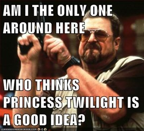AM I THE ONLY ONE AROUND HERE  WHO THINKS PRINCESS TWILIGHT IS A GOOD IDEA?