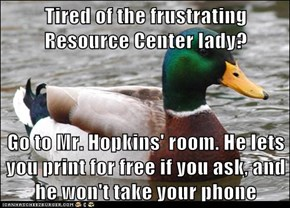 Tired of the frustrating Resource Center lady?  Go to Mr. Hopkins' room. He lets you print for free if you ask, and he won't take your phone