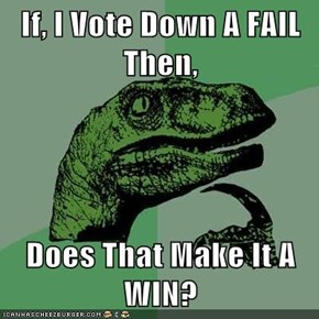 If, I Vote Down A FAIL Then,  Does That Make It A WIN?