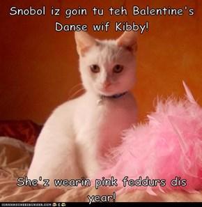 Snobol iz goin tu teh Balentine's Danse wif Kibby!  She'z wearin pink feddurs dis year!