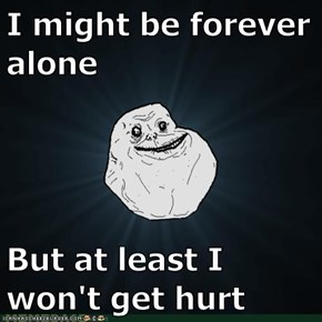 I might be forever alone  But at least I won't get hurt