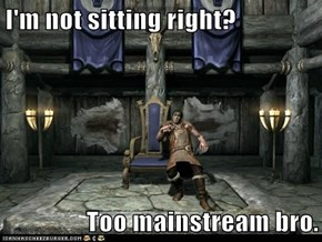 I'm not sitting right?  Too mainstream bro.