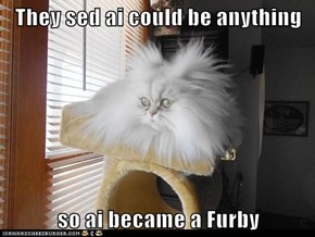 They sed ai could be anything  so ai became a Furby