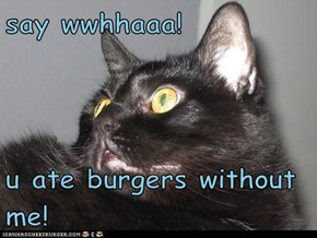 say wwhhaaa!  u ate burgers without me!