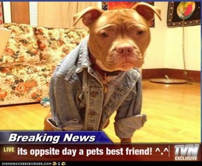 Breaking News - its oppsite day a pets best friend! ^.^