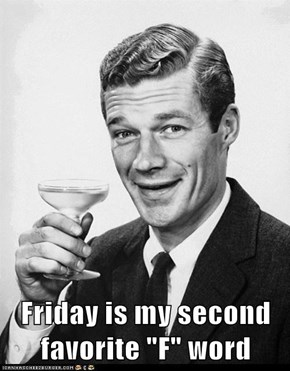 "Friday is my second favorite ""F"" word"