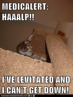 MEDICALERT: HAAALP!!  I'VE LEVITATED AND I CAN'T GET DOWN!