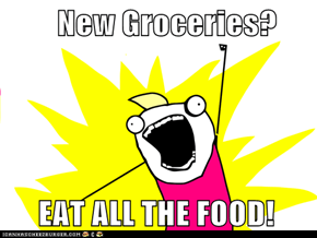 New Groceries?       EAT ALL THE FOOD!