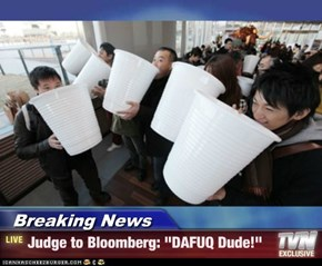 "Breaking News - Judge to Bloomberg: ""DAFUQ Dude!"""