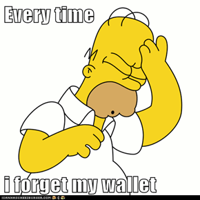 Every time   i forget my wallet