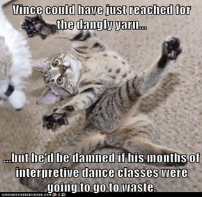 Vince could have just reached for the dangly yarn...   ...but he'd be damned if his months of interpretive dance classes were going to go to waste.