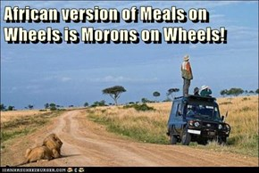 African version of Meals on Wheels is Morons on Wheels!