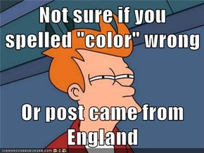 "Not sure if you spelled ""color"" wrong  Or post came from England"