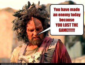 You have made an enemy today because YOU LOST THE GAME!!!!!!