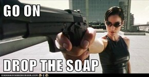 GO ON  DROP THE SOAP