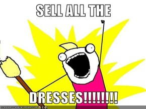 SELL ALL THE  DRESSES!!!!!!!!