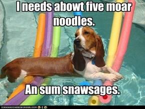 I needs abowt five moar noodles.