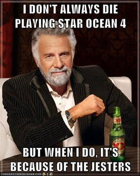 I DON'T ALWAYS DIE PLAYING STAR OCEAN 4  BUT WHEN I DO, IT'S BECAUSE OF THE JESTERS