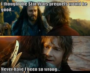 I thought the Star Wars prequels would be good...  Never have I been so wrong...