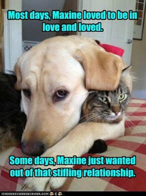 Most days, Maxine loved to be in love and loved.           Some days, Maxine just wanted out of that stifling relationship.