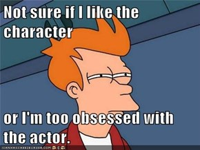 Not sure if I like the character  or I'm too obsessed with the actor.