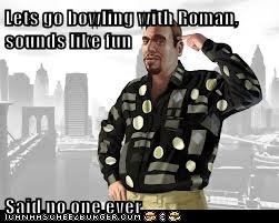 Lets go bowling with Roman, sounds like fun  Said no one ever