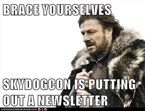BRACE YOURSELVES  SKYDOGCON IS PUTTING OUT A NEWSLETTER