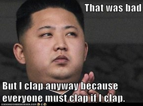 That was bad  But I clap anyway because everyone must clap if I clap.