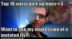 Top 10 worst pick up lines #3  Want to see my impression of a mutated fly?