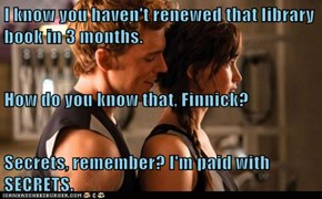 I know you haven't renewed that library book in 3 months. How do you know that, Finnick? Secrets, remember? I'm paid with SECRETS.