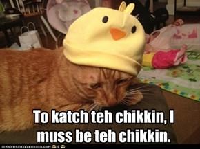 To katch teh chikkin, I  muss be teh chikkin.