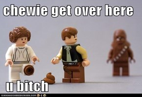 chewie get over here   u bitch