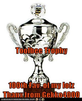 Toolbee Trophy 100th Fav. of my lolz  Thanx from Gekko4000