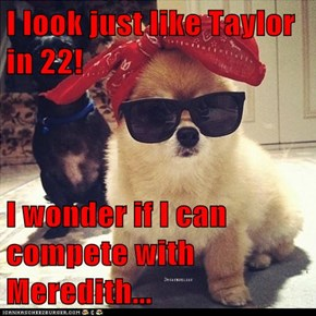 I look just like Taylor in 22!  I wonder if I can compete with Meredith...
